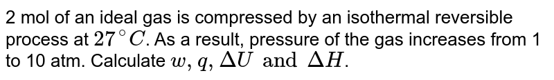 2 mol of an ideal gas is compressed by an isothermal reversible process at `27^(@)C`. As a result, pressure of the gas increases from 1 to 10 atm. Calculate `w, q, Delta U and Delta H`.