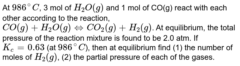 At `986^(@)C`, 3 mol of `H_(2)O(g)` and 1 mol of CO(g) react with each other according to the reaction, `CO(g)+H_(2)O(g)hArr CO_(2)(g)+H_(2)(g)`. At equilibrium, the total pressure of the reaction mixture is found to be 2.0 atm. If `K_(c)=0.63` (at `986^(@)C`), then at equilibrium find (1) the number of moles of `H_(2)(g)`, (2) the partial pressure of each of the gases.
