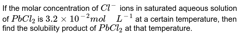 """If the molar concentration of `Cl^(-)` ions in saturated aqueous solution of `PbCl_(2)` is `3.2xx10^(-2)mol"""" """"L^(-1)` at a certain temperature, then find the solubility product of `PbCl_(2)` at that temperature."""