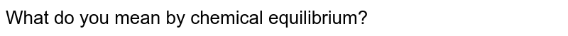 What do you mean by chemical equilibrium?
