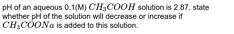 pH of an aqueous 0.1(M) `CH_(3)COOH` solution is 2.87. state whether pH of the solution will decrease or increase if `CH_(3)COONa` is added to this solution.