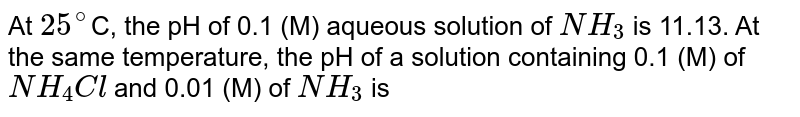 At `25^(@)`C, the pH of 0.1 (M) aqueous solution of `NH_3` is 11.13. At the same temperature, the pH of a solution containing 0.1 (M) of `NH_4Cl` and 0.01 (M) of `NH_3` is