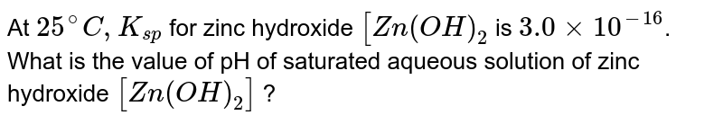 At `25^(@)C,K_(sp)` for zinc hydroxide `[Zn(OH)_2` is `3.0xx10^(-16)`. What is the value of pH of saturated aqueous solution of zinc hydroxide `[Zn(OH)_2]` ?
