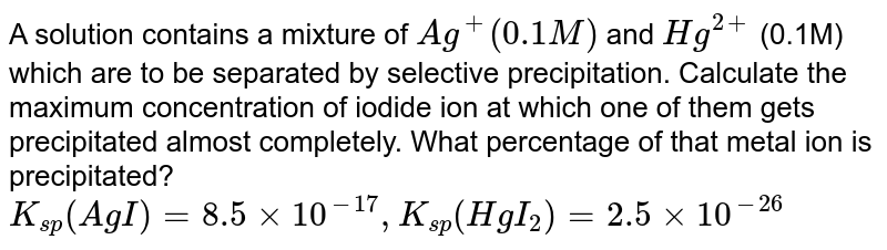 A solution contains a mixture of `Ag^+(0.1M)` and `Hg^(2+)` (0.1M) which are to be separated by selective precipitation. Calculate the maximum concentration of iodide ion at which one of them gets precipitated almost completely. What percentage of that metal ion is precipitated? <br> `K_(sp)(AgI)=8.5xx10^(-17),K_(sp)(HgI_2)=2.5xx10^(-26)`