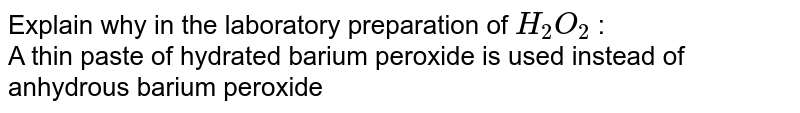 Explain why in the laboratory preparation of `H_(2)O_(2)` : <br> A thin paste of hydrated barium peroxide is used instead of anhydrous barium peroxide