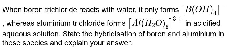 When boron trichloride reacts with water, it only forms `[B(OH)_4]^(-)` , whereas aluminium trichloride forms `[Al(H_2O)_6]^(3+)` in acidified aqueous solution. State the hybridisation of boron and aluminium in these species and explain your answer.