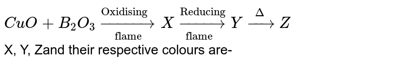 """`CuO + B_2O_3 underset(""""flame"""")overset(""""Oxidising """")to X underset(""""flame """")overset(""""Reducing"""")toY overset(Delta)to Z` <br> X, Y, Zand their respective colours are-"""