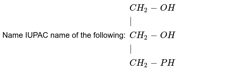 Name IUPAC name of the following: `{:(CH_(2)-OH),( ),(CH_(2)-OH),( ),(CH_(2)-PH):}`