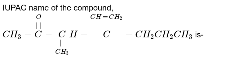 IUPAC name of the compound, <br> `CH_(3)-overset(O)overset(  )(C)-underset(CH_(3))underset( )(C)H-overset(CH=CH_(2))overset( )(C)-CH_(2)CH_(2)CH_(3)` is-