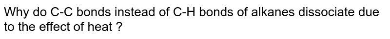 Why do C-C bonds instead of C-H bonds of alkanes dissociate due to the effect of heat ?