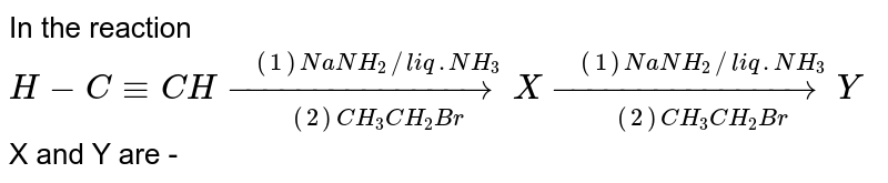 In the reaction <br> `H- C -= CH overset( (1) NaNH_(2) // liq. NH_(3))underset( (2) CH_(3) CH_(2) Br)(to) X overset( (1) Na NH_(2) // liq. NH_(3))underset((2) CH_(3) CH_(2) Br) (to) Y`  <br> X and Y are -