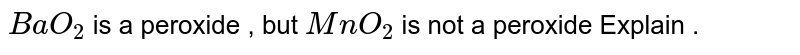 `BaO_(2)` is a peroxide , but `MnO_(2)` is not a peroxide Explain .