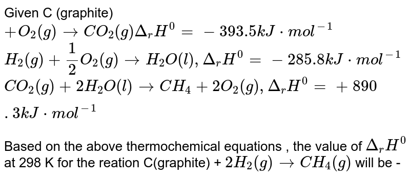 """Given C (graphite) `+ O_(2) (g) to CO_(2) (g) Delta """"""""_(r) H^(0) = -393.5 k J * mol^(-1)` <br> `H_(2) (g) + (1)/(2) O_(2) (g) to H_(2) O (l) , Delta """"""""_(r) H^(0) = -285.8 kJ * mol^(-1)` <br> `CO_(2) (g) + 2 H_(2) O(l) to CH_(4) + 2 O_(2) (g) , Delta """"""""_(r)H^(0) = + 890 . 3 kJ * mol^(-1)` <br> Based on the above thermochemical equations , the value of `Delta """"""""_(r) H^(0)` at 298 K for the reation C(graphite) + `2 H_(2) (g) to CH_(4) (g)` will be -"""