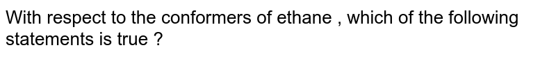 With respect to the conformers of ethane , which of the following statements is true ?