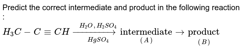 """Predict the correct intermediate and product in the following reaction : <br> `H_(3) C -C-= CH overset(H_(2) O , H_(2) SO_(4))underset(HgSO_(4))(to)  underset( (A))(""""intermediate"""" ) to underset((B))(""""product"""")`"""