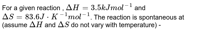 For a given reaction , `Delta H = 3.5 kJ mol^(-1)` and `Delta S = 83.6 J * K^(-1) mol^(-1)`. The reaction is spontaneous at (assume `DeltaH` and `Delta S ` do not vary with temperature) -
