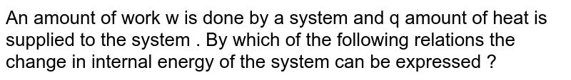 An amount of work w is done by a system and q amount of heat is supplied to the system . By which of the following relations the change in internal energy of the system can be expressed ?