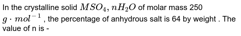 In the crystalline solid `MSO_(4) ,   n H_(2)O`  of molar mass 250 `g * mol^(-1)` , the percentage of anhydrous salt is 64 by weight . The value of n is -