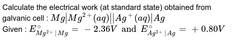 Calculate the electrical work (at standard state) obtained from galvanic cell : `Mg|Mg^(2+)(aq)||Ag^(+)(aq)|Ag` <br> Given : `E_(Mg^(2+)|Mg)^(@)=-2.36V and E_(Ag^(2+)|Ag)^(@)=+0.80V`