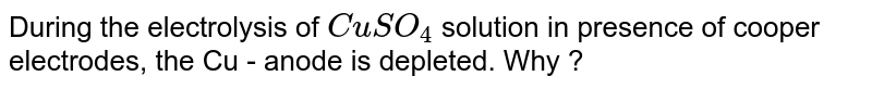 During the electrolysis of `CuSO_(4)` solution in presence of cooper electrodes, the Cu - anode is depleted. Why ?