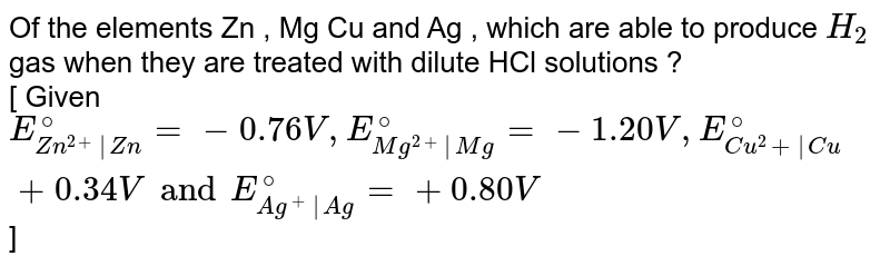 Of the elements  Zn , Mg Cu and Ag , which are able to produce `H_(2)` gas when they are treated with dilute  HCl solutions ? <br> [ Given `E_(Zn^(2+)|Zn)^(@)= -0.76 V , E_(Mg^(2+)|Mg)^(@) = - 1.20 V, E_(Cu^(2)+|Cu)^(@)+0.34 V and E_(Ag^(+)|Ag)^(@) = + 0.80 V `]