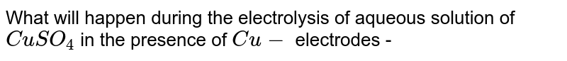 What will happen during the electrolysis of aqueous solution of `CuSO_(4)` in the presence of `Cu-` electrodes -