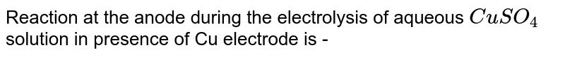 Reaction at the anode during the electrolysis of aqueous `CuSO_(4)` solution in presence of Cu electrode is -
