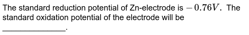 The standard reduction potential of Zn-electrode is `-0.76V.` The standard oxidation potential of the electrode will be ______________.