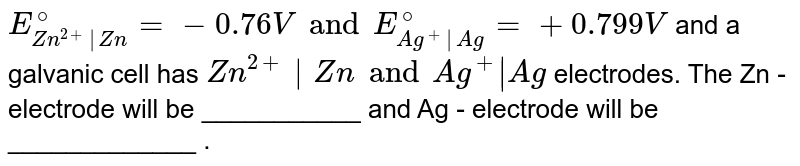 `E_(Zn^(2+)|Zn)^(@)=-0.76V and E_(Ag^(+)|Ag)^(@)=+0.799V` and a galvanic cell has `Zn^(2+)|Zn and Ag^(+)|Ag` electrodes. The Zn - electrode will be ___________ and Ag - electrode will be _____________ .