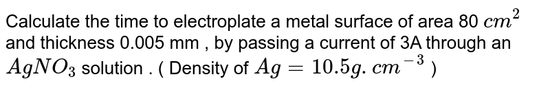 Calculate the time to electroplate a metal surface of area 80  `cm^(2)`  and thickness 0.005 mm , by passing a current of 3A through an  `AgNO_(3)`   solution . ( Density of `Ag=10.5 g.cm^(-3)` )