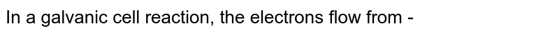 In a galvanic cell reaction, the electrons flow from -