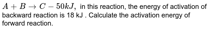 `A+BrarrC-50kJ,`  in this reaction, the energy of activation of backward reaction is 18 kJ . Calculate the activation energy of forward reaction.