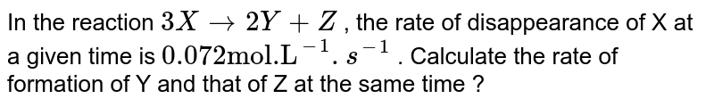 """In the reaction  `3Xrarr2Y+Z` , the rate of disappearance of X at a given time is  `0.072""""mol.L""""^(-1).s^(-1)`  . Calculate the rate of formation of Y and that of Z at the same time ?"""