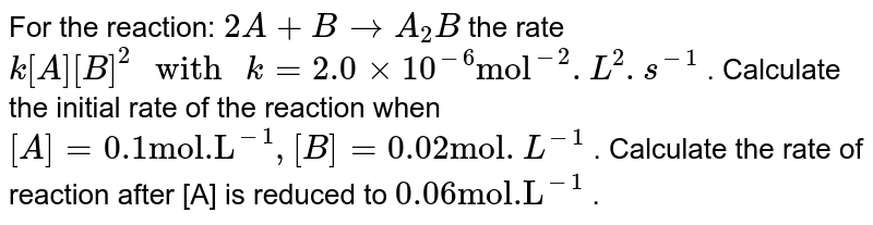 """For the reaction: `2A+BrarrA_(2)B` the rate `k[A][B]^(2) """" with """"k=2.0xx10^(-6)""""mol""""^(-2).L^(2).s^(-1)` . Calculate the initial rate of the reaction when `[A]=0.1""""mol.L""""^(-1) , [B]=0.02""""mol"""".L^(-1)` . Calculate the rate of reaction after [A] is reduced to `0.06""""mol.L""""^(-1)` ."""