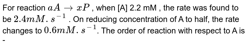For reaction  `aArarrxP` ,  when [A] 2.2 mM , the rate was found to be  `2.4mM.s^(-1)` . On reducing concentration of A to half, the rate changes to  `0.6mM.s^(-1)`. The order of reaction with respect to A is -