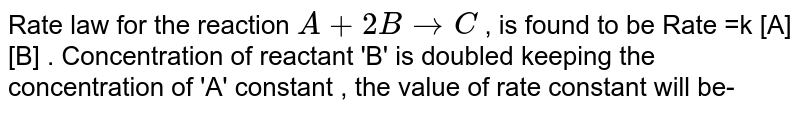 Rate law for the reaction  `A+2BrarrC`  , is found to be Rate  =k [A][B] .  Concentration of reactant 'B' is doubled keeping the concentration of 'A' constant , the value of rate constant will be-