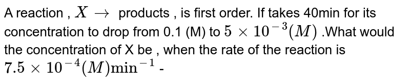 """A reaction , `Xrarr` products , is first order. If takes 40min for its concentration to drop from 0.1 (M) to  `5xx10^(-3)(M)` .What would the concentration of X be , when the rate of the reaction is `7.5xx10^(-4)(M)""""min""""^(-1)` -"""