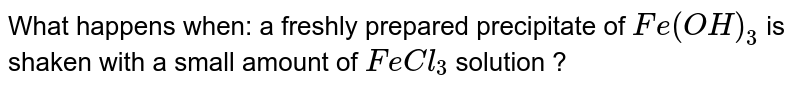 What happens when:  a freshly prepared precipitate of `Fe(OH)_(3)` is shaken with a small amount of `FeCl_(3)` solution ?