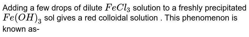 Adding a few drops of dilute `FeCl_(3)` solution to a freshly precipitated `Fe(OH)_(3)` sol gives a red colloidal solution . This phenomenon is known as-