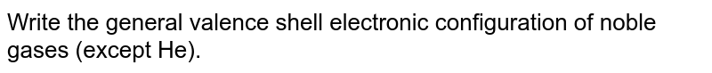 Write the general valence shell electronic configuration of  noble  gases (except He).