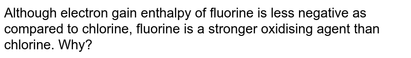 Although electron gain enthalpy of fluorine is less negative as compared to chlorine, fluorine is a stronger oxidising agent than chlorine. Why?