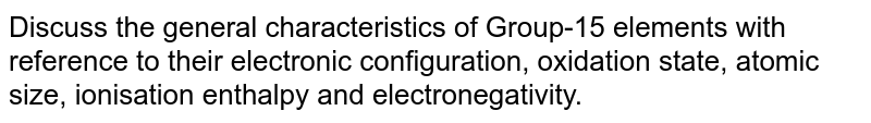 Discuss the general characteristics of Group-15 elements with reference to their electronic configuration, oxidation state, atomic size, ionisation enthalpy and electronegativity.