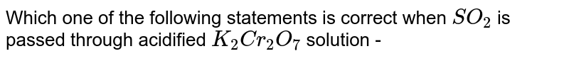 Which  one of the  following statements  is correct  when  `SO_(2)`  is passed  through acidified `K_(2)Cr_(2)O_(7)` solution -