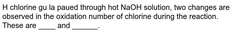 H chlorine gu la paued through hot NaOH solution, two  changes are observed in the oxidation number of  chlorine during the reaction. These are ____ and ______.