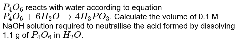 `P_(4)O_(6)`  reacts  with  water according  to equation `P_(4) O_(6)  + 6H_(2) O to 4H_(3)PO_(3)`. Calculate  the volume  of 0.1 M NaOH solution  required  to neutrallise the acid  formed  by dissolving  1.1 g of  `P_(4)O_(6)` in `H_(2)O`.