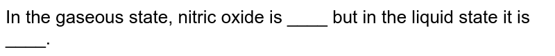 In the gaseous state, nitric oxide is ____ but in the liquid state it is ____.