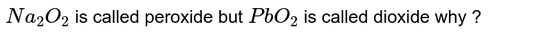 `Na_(2)O_(2)` is called peroxide  but `PbO_(2)`  is called  dioxide why ?