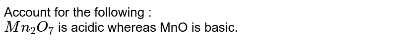 Account for the following : <br>  `Mn_(2)O_(7)` is acidic whereas MnO is basic.
