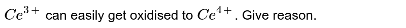 `Ce^(3+)` can easily get oxidised to `Ce^(4+)`. Give reason.