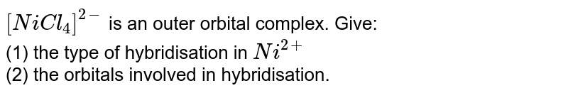 `[NiCl_(4)]^(2-)` is an outer orbital complex. Give: <br> (1) the type of hybridisation in `Ni^(2+)` <br> (2) the orbitals involved in hybridisation.